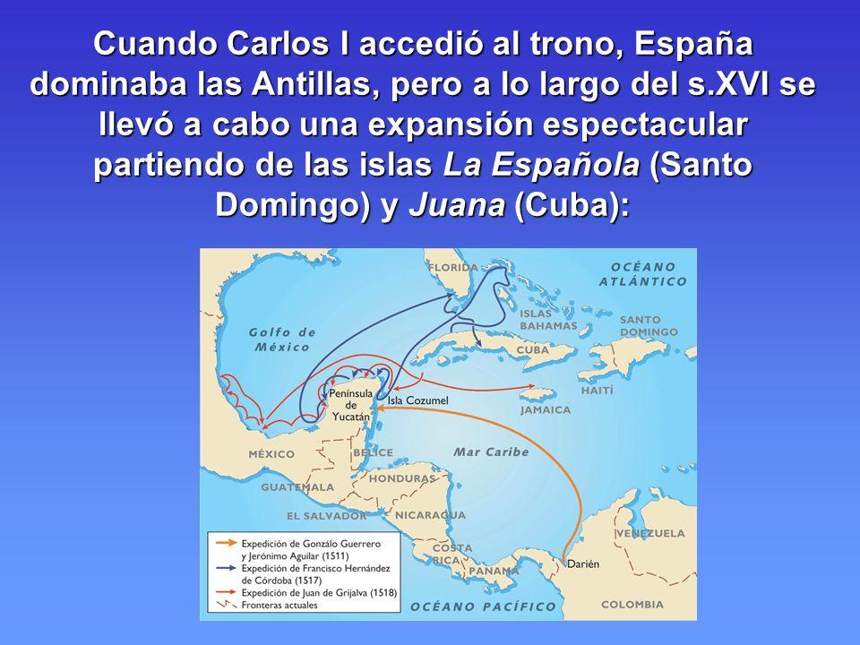 Cuando Carlos I accedió al trono, España dominaba las Antillas, pero a lo largo del s.XVI se llevó a cabo una expansión espectacular partiendo de las