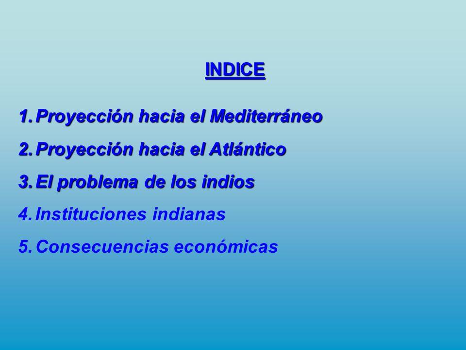 INDICE 1.Proyección hacia el Mediterráneo 2.Proyección hacia el Atlántico 3.El problema de los indios 4.Instituciones indianas 5.Consecuencias económi