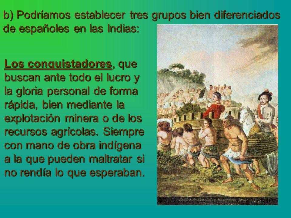 b) Podríamos establecer tres grupos bien diferenciados de españoles en las Indias: Los conquistadores, que buscan ante todo el lucro y la gloria perso