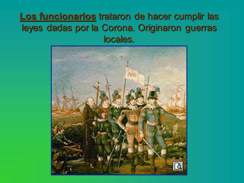 Los funcionarios trataron de hacer cumplir las leyes dadas por la Corona. Originaron guerras locales.