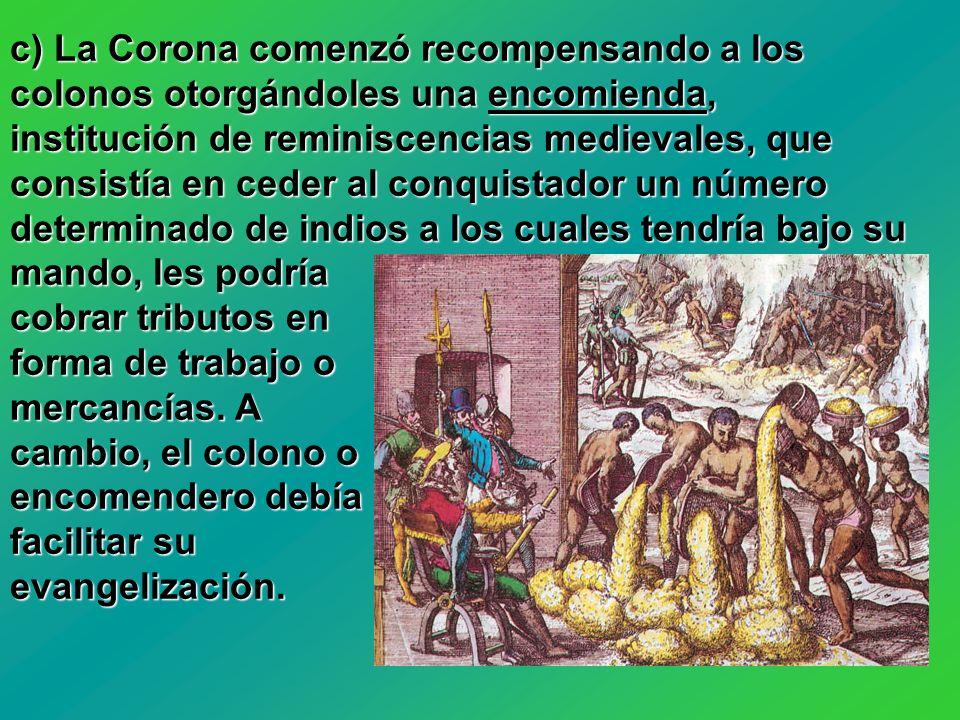c) La Corona comenzó recompensando a los colonos otorgándoles una encomienda, institución de reminiscencias medievales, que consistía en ceder al conq