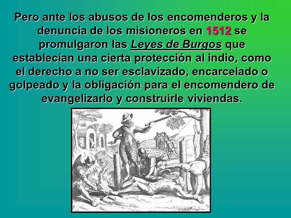 Pero ante los abusos de los encomenderos y la denuncia de los misioneros en 1512 se promulgaron las Leyes de Burgos que establecían una cierta protecc