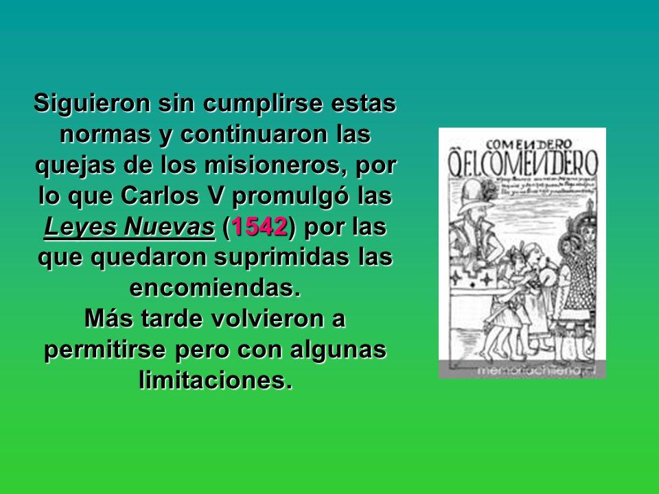Siguieron sin cumplirse estas normas y continuaron las quejas de los misioneros, por lo que Carlos V promulgó las Leyes Nuevas (1542) por las que qued
