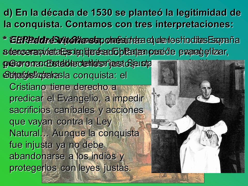 d) En la década de 1530 se planteó la legitimidad de la conquista. Contamos con tres interpretaciones: * Ginés de Sepúlveda: defiende el derecho de Es