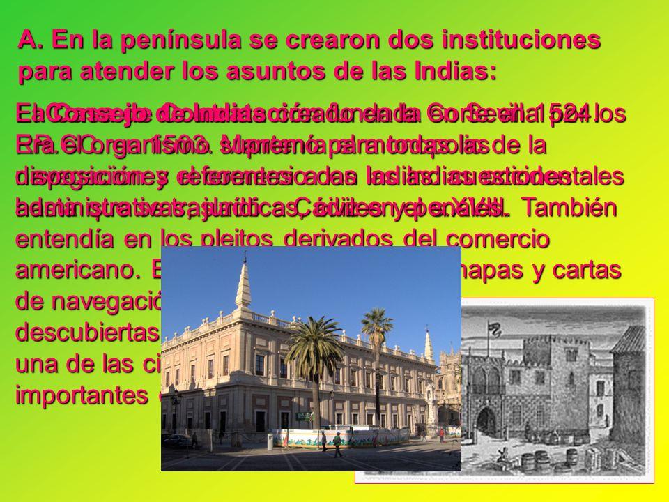A. En la península se crearon dos instituciones para atender los asuntos de las Indias: La Casa de Contratación fundada en Sevilla por los RR.CC. en 1