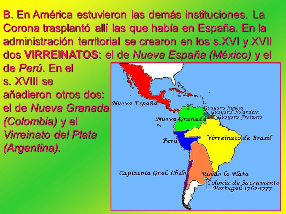 B. En América estuvieron las demás instituciones. La Corona trasplantó allí las que había en España. En la administración territorial se crearon en lo