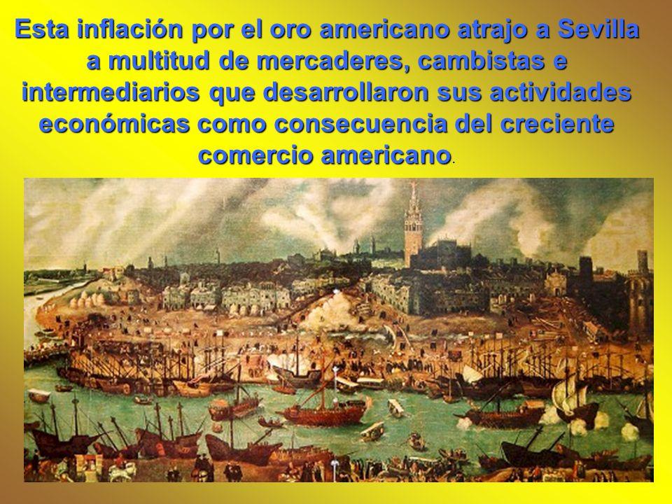Esta inflación por el oro americano atrajo a Sevilla a multitud de mercaderes, cambistas e intermediarios que desarrollaron sus actividades económicas