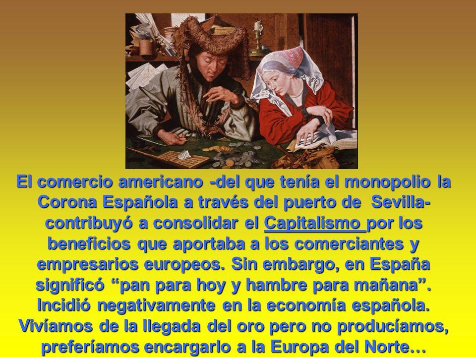 El comercio americano -del que tenía el monopolio la Corona Española a través del puerto de Sevilla- contribuyó a consolidar el Capitalismo por los be