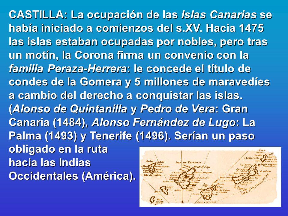 CASTILLA: La ocupación de las Islas Canarias se había iniciado a comienzos del s.XV. Hacia 1475 las islas estaban ocupadas por nobles, pero tras un mo