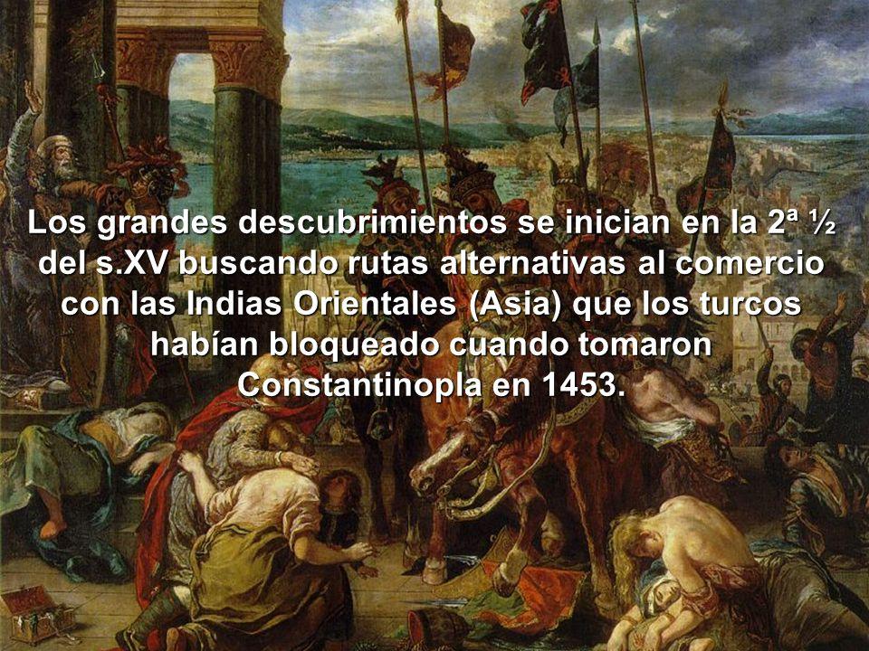 Los grandes descubrimientos se inician en la 2ª ½ del s.XV buscando rutas alternativas al comercio con las Indias Orientales (Asia) que los turcos hab