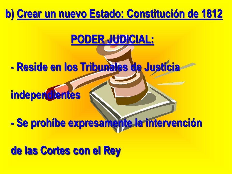 b) Crear un nuevo Estado: Constitución de 1812 PODER JUDICIAL: - Reside en los Tribunales de Justicia independientes - Se prohíbe expresamente la inte