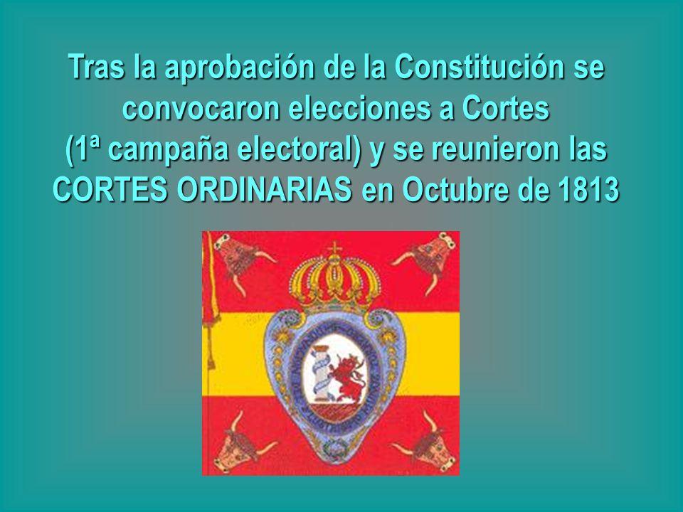 Tras la aprobación de la Constitución se convocaron elecciones a Cortes (1ª campaña electoral) y se reunieron las CORTES ORDINARIAS en Octubre de 1813