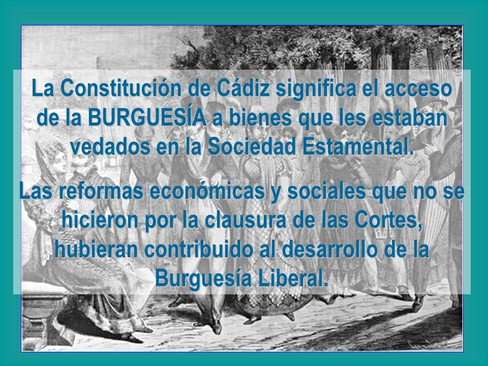 La Constitución de Cádiz significa el acceso de la BURGUESÍA a bienes que les estaban vedados en la Sociedad Estamental. Las reformas económicas y soc