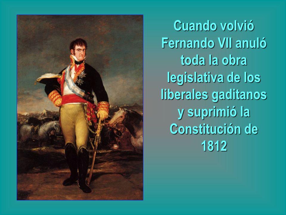 Cuando volvió Fernando VII anuló toda la obra legislativa de los liberales gaditanos y suprimió la Constitución de 1812