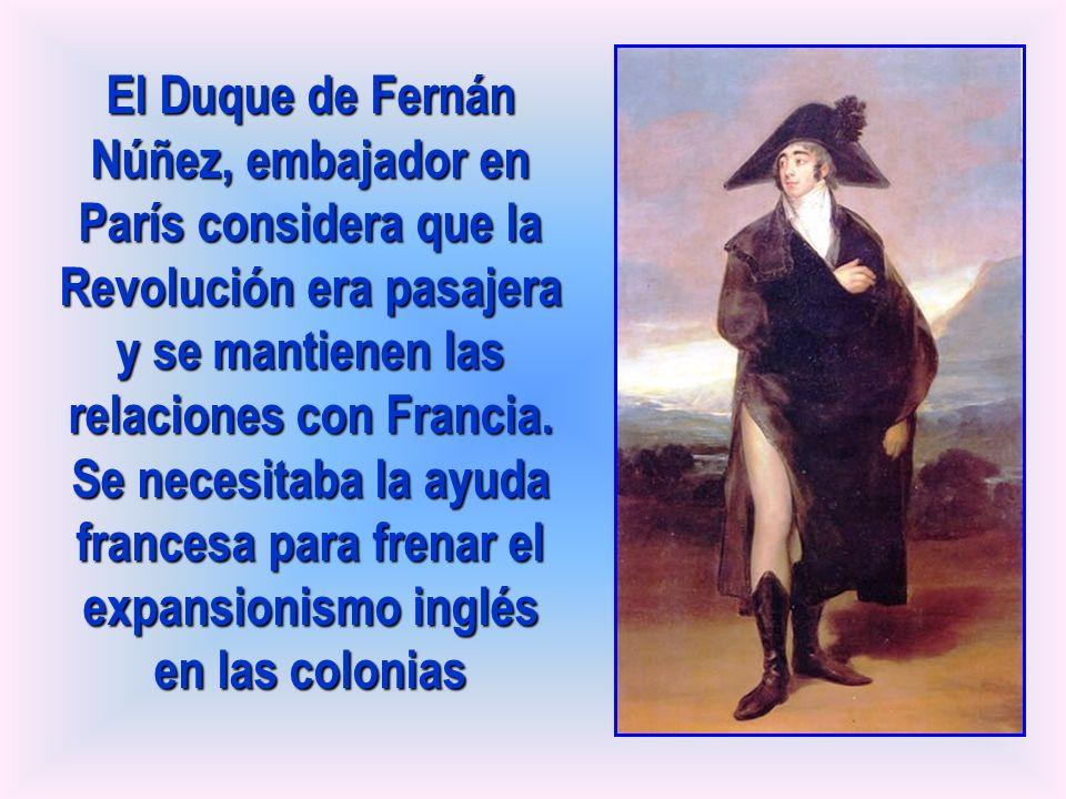 El Duque de Fernán Núñez, embajador en París considera que la Revolución era pasajera y se mantienen las relaciones con Francia. Se necesitaba la ayud