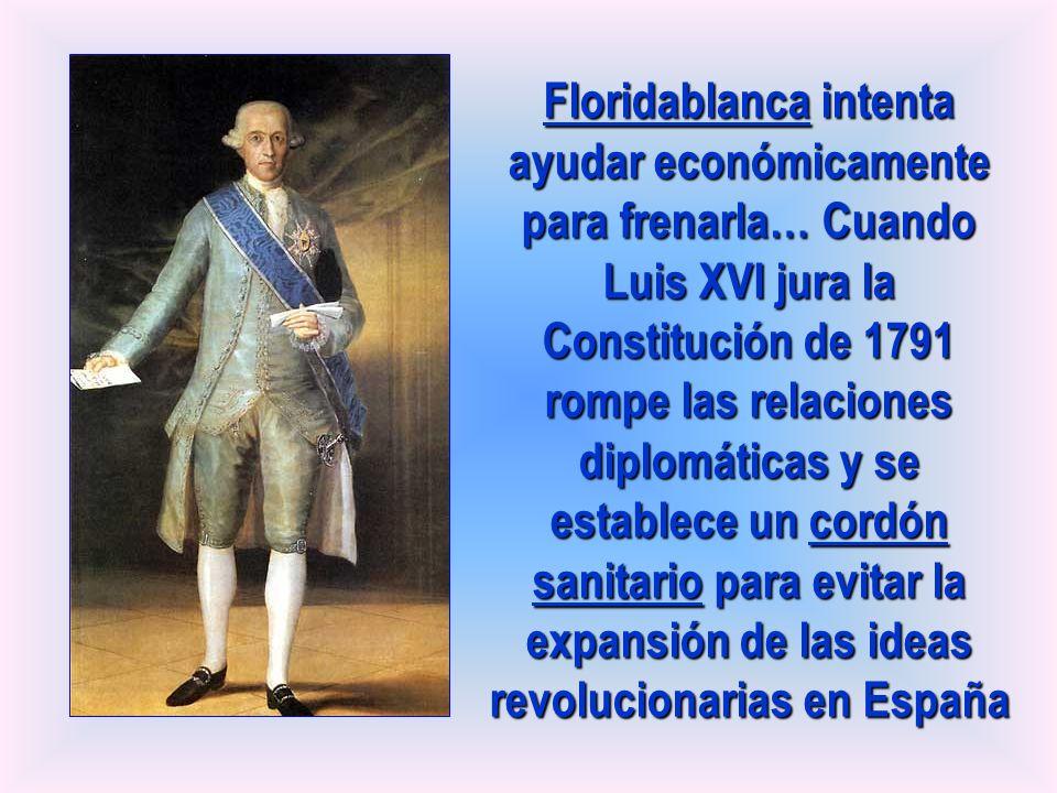 Floridablanca intenta ayudar económicamente para frenarla… Cuando Luis XVI jura la Constitución de 1791 rompe las relaciones diplomáticas y se estable