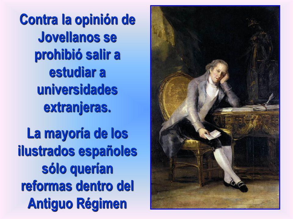 Contra la opinión de Jovellanos se prohibió salir a estudiar a universidades extranjeras. La mayoría de los ilustrados españoles sólo querían reformas
