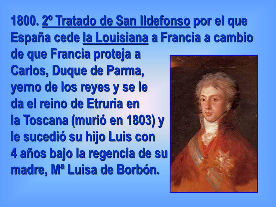 1800. 2º Tratado de San Ildefonso por el que España cede la Louisiana a Francia a cambio de que Francia proteja a Carlos, Duque de Parma, yerno de los