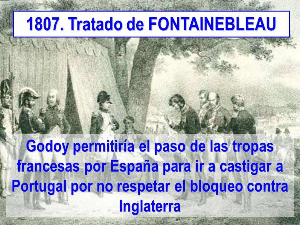 1807. Tratado de FONTAINEBLEAU Godoy permitiría el paso de las tropas francesas por España para ir a castigar a Portugal por no respetar el bloqueo co
