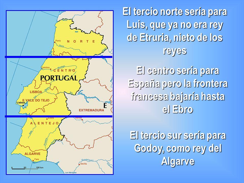 El tercio norte sería para Luis, que ya no era rey de Etruria, nieto de los reyes El tercio sur sería para Godoy, como rey del Algarve El centro sería