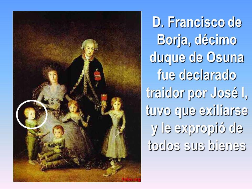 D. Francisco de Borja, décimo duque de Osuna fue declarado traidor por José I, tuvo que exiliarse y le expropió de todos sus bienes