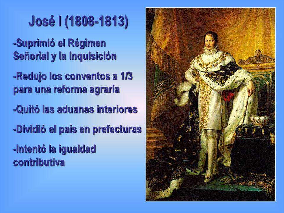 José I (1808-1813) -Suprimió el Régimen Señorial y la Inquisición -Redujo los conventos a 1/3 para una reforma agraria -Quitó las aduanas interiores -