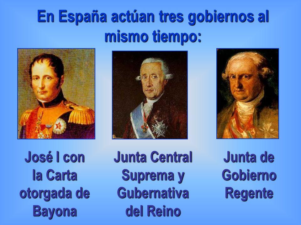 En España actúan tres gobiernos al mismo tiempo: José I con la Carta otorgada de Bayona Junta Central Suprema y Gubernativa del Reino Junta de Gobiern