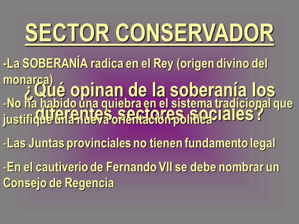 ¿Qué opinan de la soberanía los diferentes sectores sociales? SECTOR CONSERVADOR -La SOBERANÍA radica en el Rey (origen divino del monarca) - No ha ha
