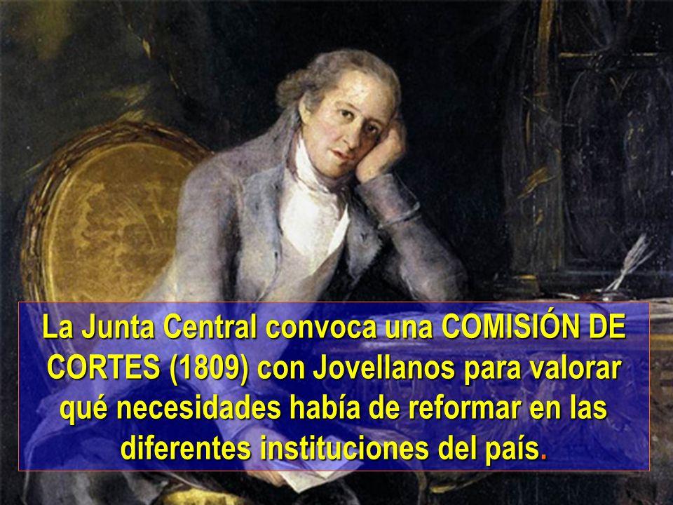 La Junta Central convoca una COMISIÓN DE CORTES (1809) con Jovellanos para valorar qué necesidades había de reformar en las diferentes instituciones d