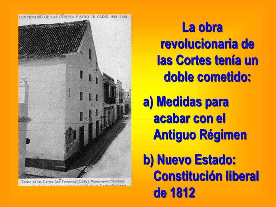 La obra revolucionaria de las Cortes tenía un doble cometido: a) Medidas para acabar con el Antiguo Régimen b) Nuevo Estado: Constitución liberal de 1