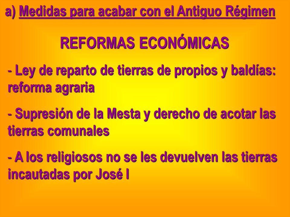 a) Medidas para acabar con el Antiguo Régimen REFORMAS ECONÓMICAS - Ley de reparto de tierras de propios y baldías: reforma agraria - Supresión de la