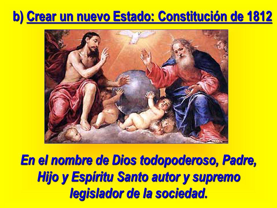 En el nombre de Dios todopoderoso, Padre, Hijo y Espíritu Santo autor y supremo legislador de la sociedad. b) Crear un nuevo Estado: Constitución de 1