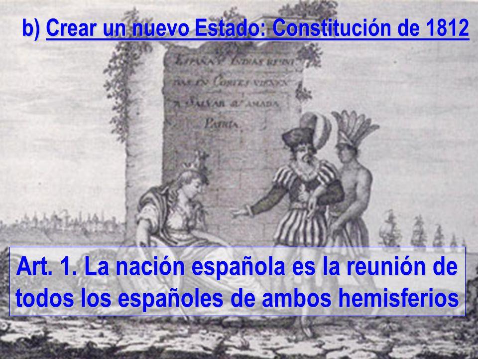 Art. 1. La nación española es la reunión de todos los españoles de ambos hemisferios b) Crear un nuevo Estado: Constitución de 1812
