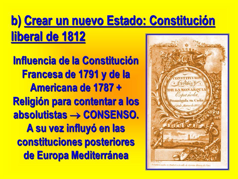 b) Crear un nuevo Estado: Constitución liberal de 1812 Influencia de la Constitución Francesa de 1791 y de la Americana de 1787 + Religión para conten