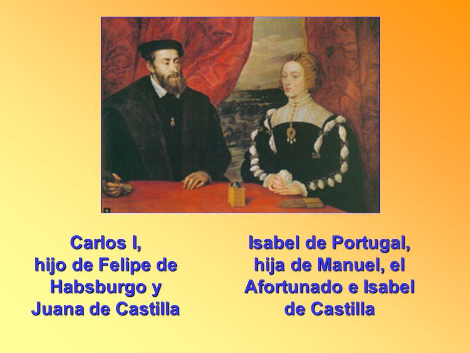 Carlos I, hijo de Felipe de Habsburgo y Juana de Castilla Isabel de Portugal, hija de Manuel, el Afortunado e Isabel de Castilla