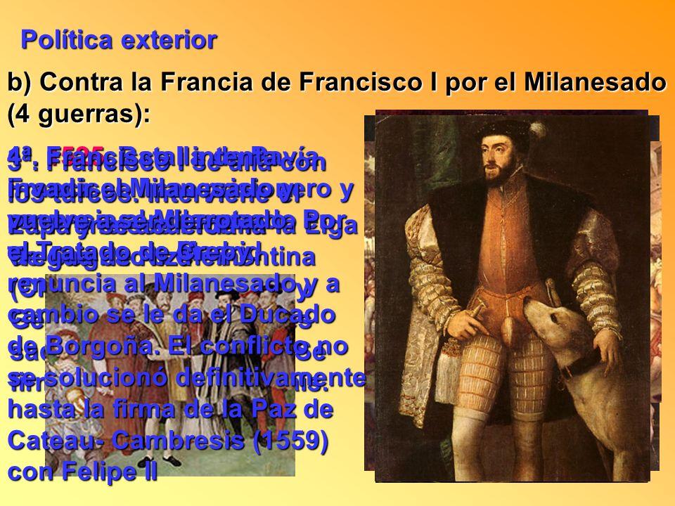 Política exterior b) Contra la Francia de Francisco I por el Milanesado (4 guerras): 1ª. 1525, Batalla de Pavía. Francisco I cae prisionero y renuncia