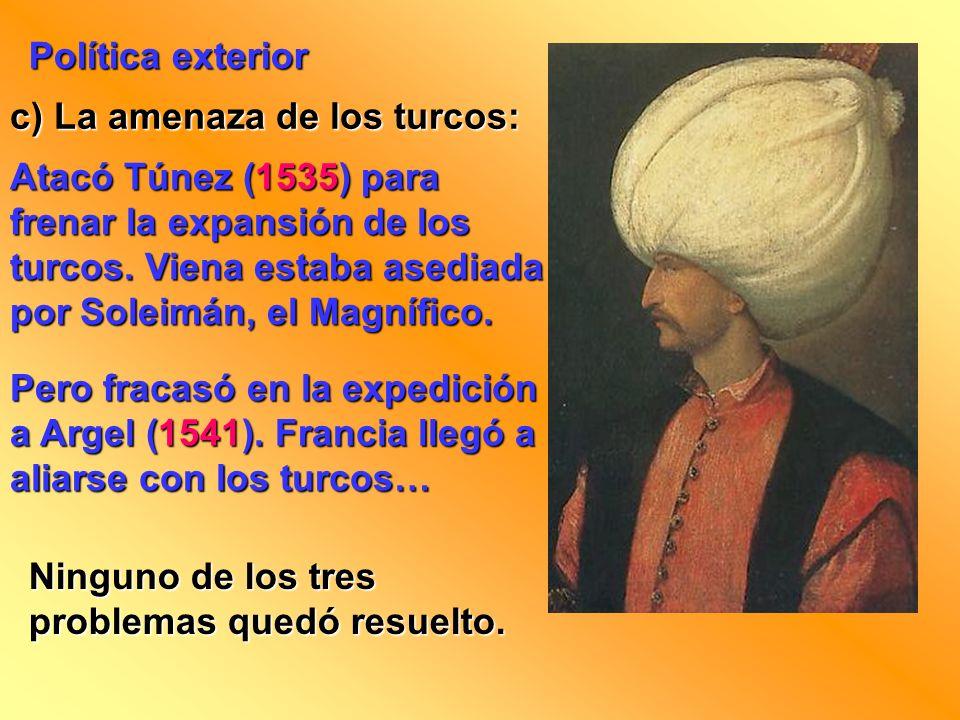 Política exterior c) La amenaza de los turcos: Atacó Túnez (1535) para frenar la expansión de los turcos. Viena estaba asediada por Soleimán, el Magní
