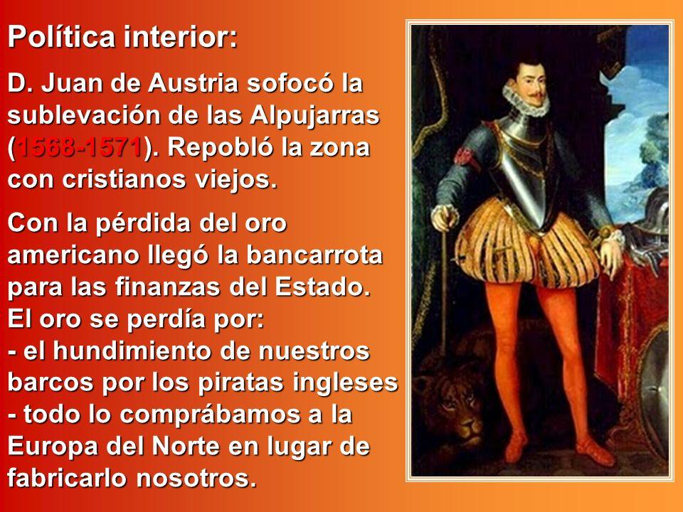 Política interior: D. Juan de Austria sofocó la sublevación de las Alpujarras (1568-1571). Repobló la zona con cristianos viejos. Con la pérdida del o