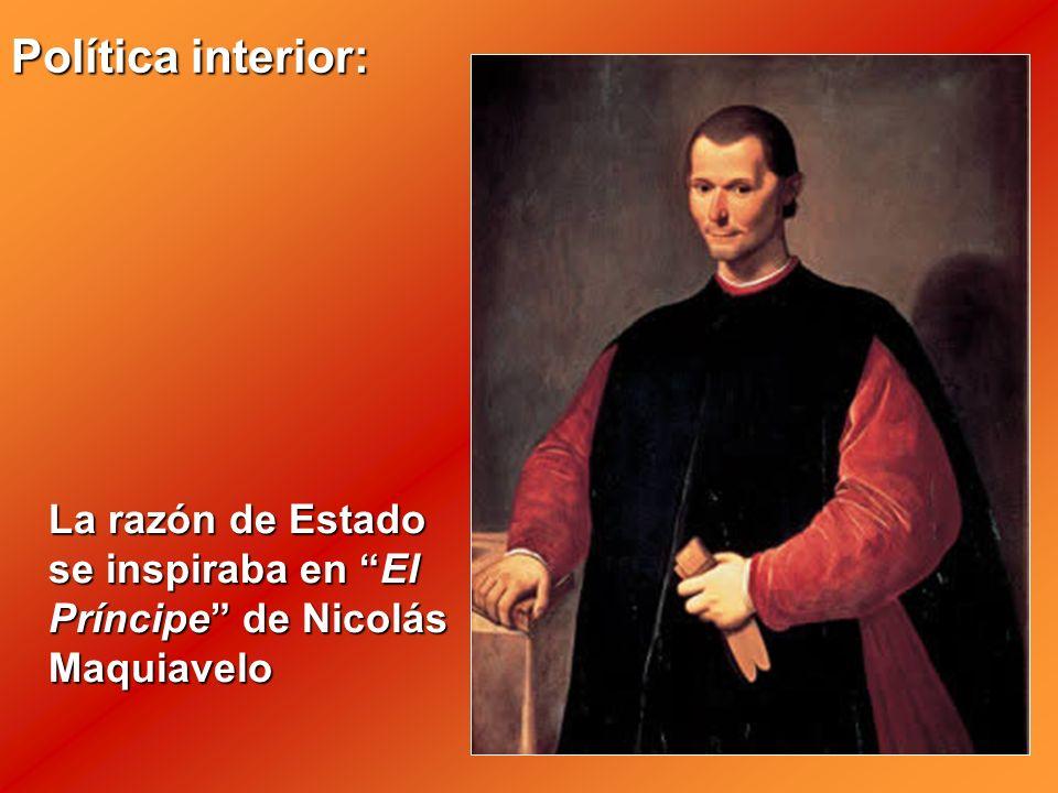 La razón de Estado se inspiraba en El Príncipe de Nicolás Maquiavelo Política interior: