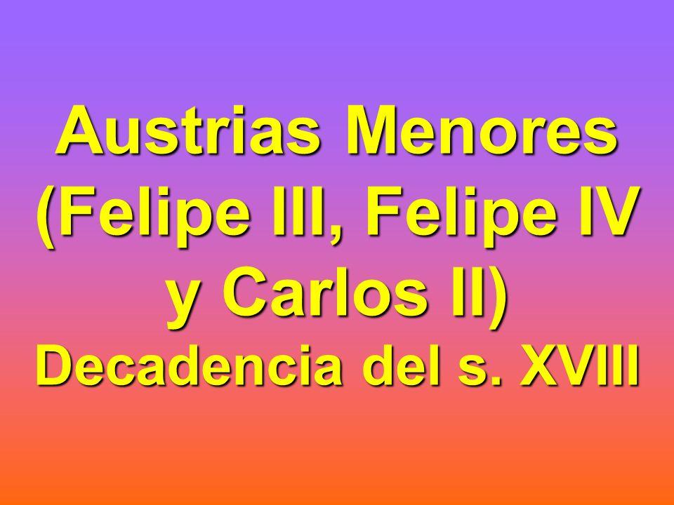 Austrias Menores (Felipe III, Felipe IV y Carlos II) Decadencia del s. XVIII