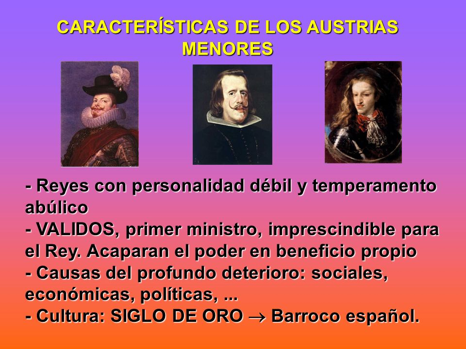 - Reyes con personalidad débil y temperamento abúlico - VALIDOS, primer ministro, imprescindible para el Rey. Acaparan el poder en beneficio propio -