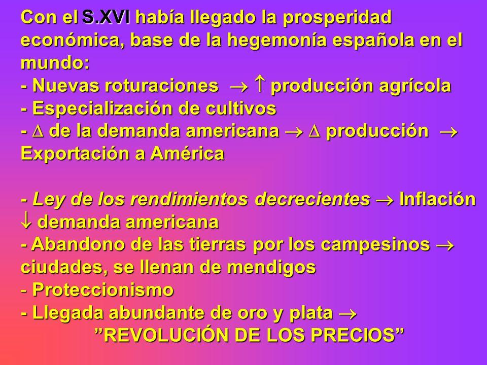 Con el S.XVI había llegado la prosperidad económica, base de la hegemonía española en el mundo: - Nuevas roturaciones producción agrícola - Especializ
