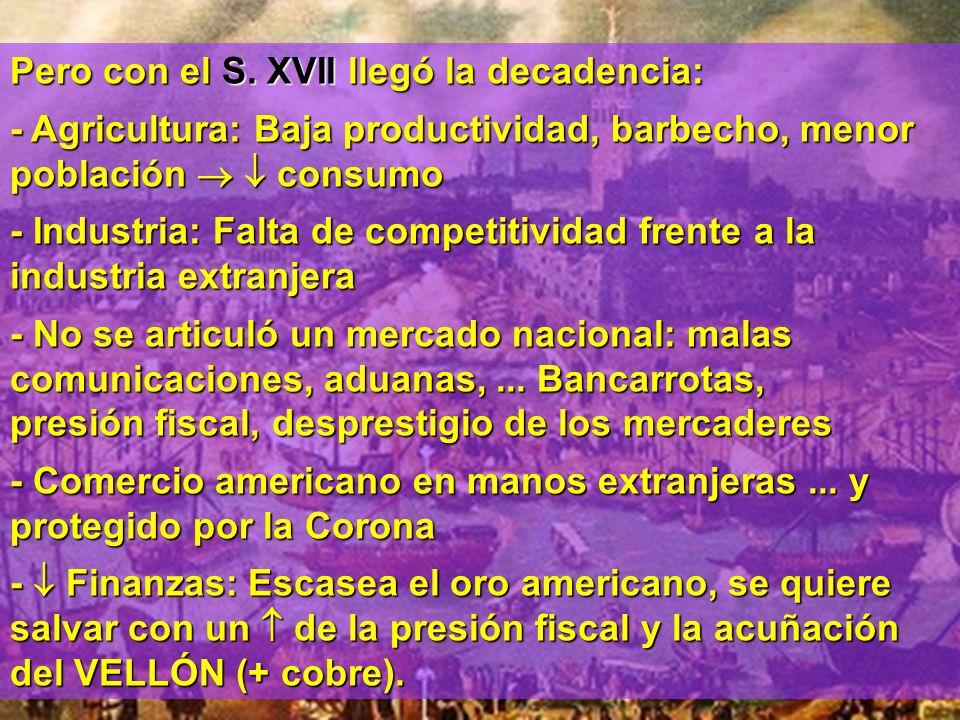 Pero con el S. XVII llegó la decadencia: - Agricultura: Baja productividad, barbecho, menor población consumo - Industria: Falta de competitividad fre