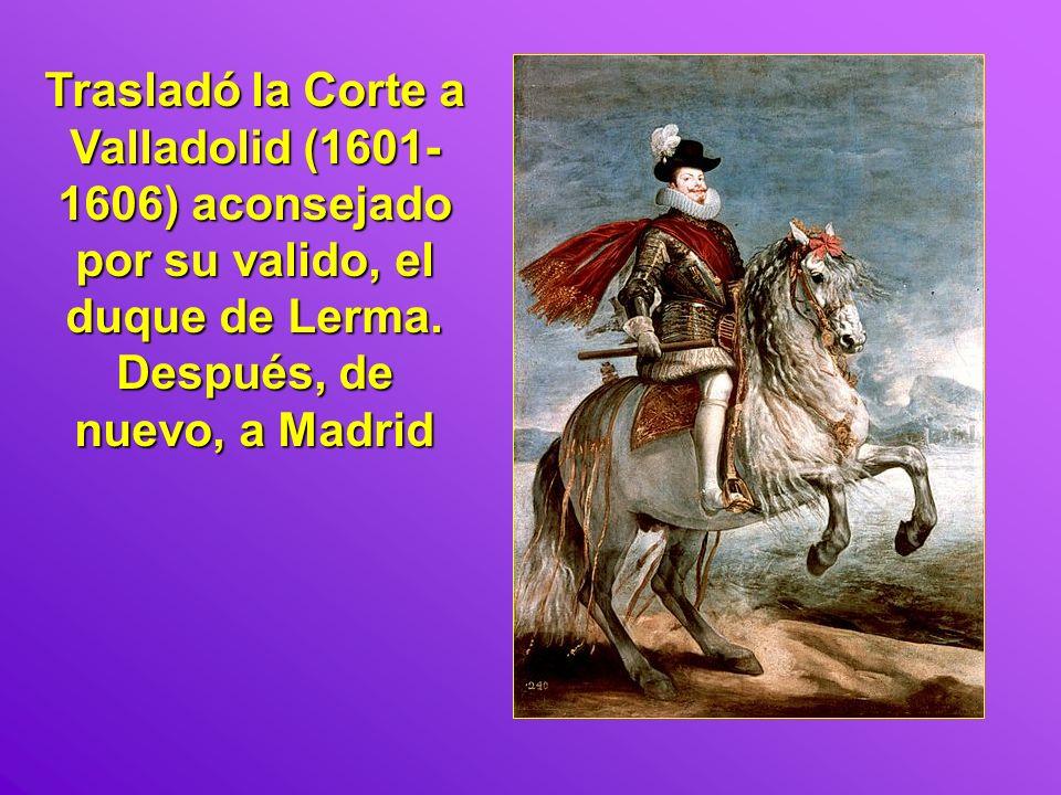 Trasladó la Corte a Valladolid (1601- 1606) aconsejado por su valido, el duque de Lerma. Después, de nuevo, a Madrid