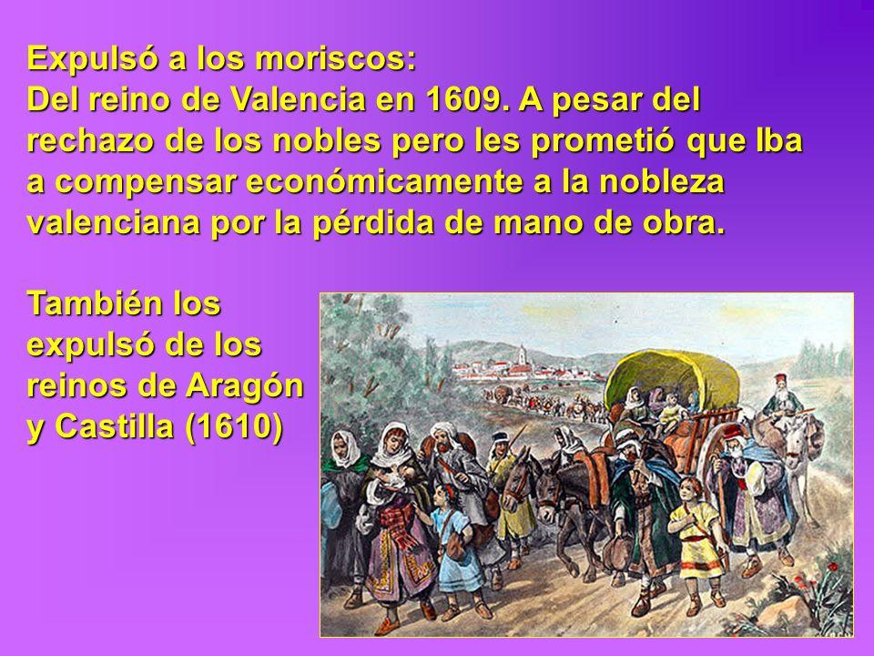 Expulsó a los moriscos: Del reino de Valencia en 1609. A pesar del rechazo de los nobles pero les prometió que Iba a compensar económicamente a la nob