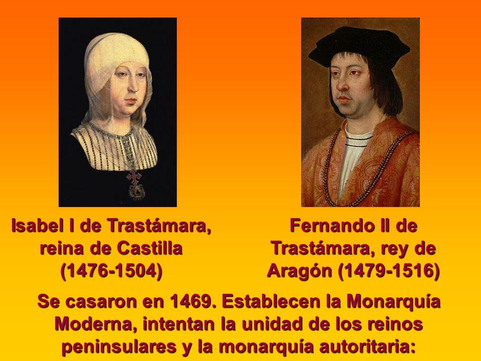 Isabel I de Trastámara, reina de Castilla (1476-1504) Fernando II de Trastámara, rey de Aragón (1479-1516) Se casaron en 1469. Establecen la Monarquía