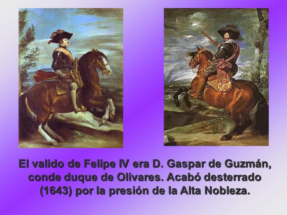 El valido de Felipe IV era D. Gaspar de Guzmán, conde duque de Olivares. Acabó desterrado (1643) por la presión de la Alta Nobleza.