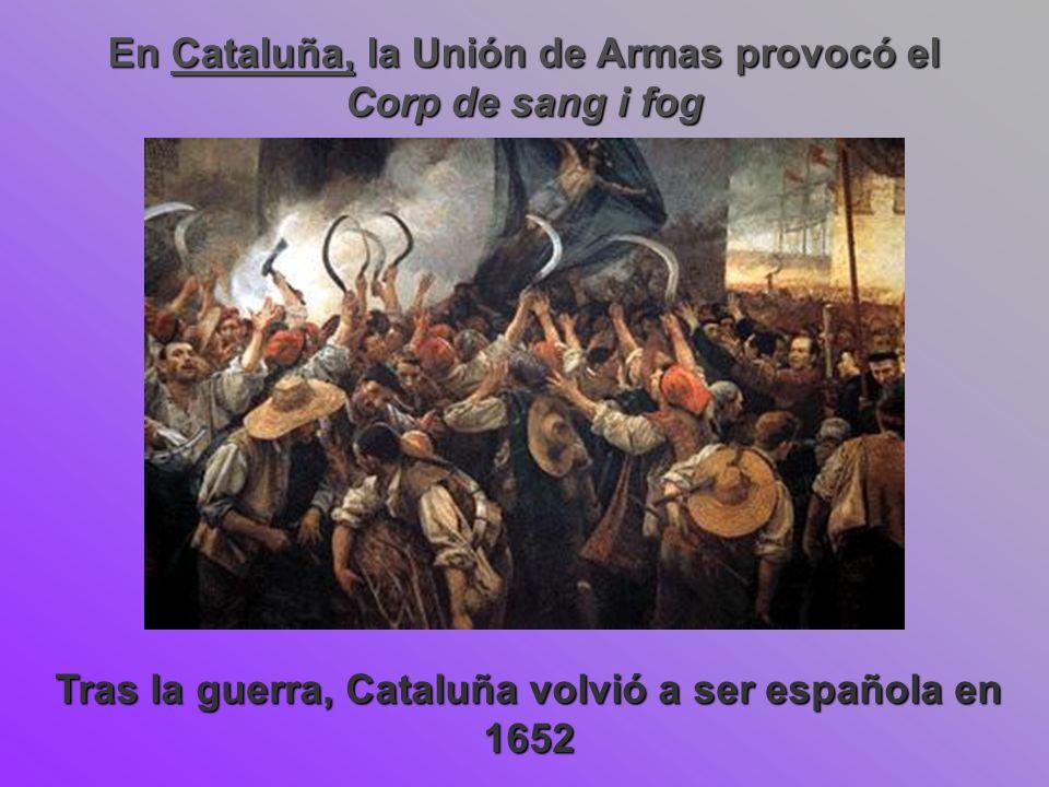 En Cataluña, la Unión de Armas provocó el Corp de sang i fog Tras la guerra, Cataluña volvió a ser española en 1652