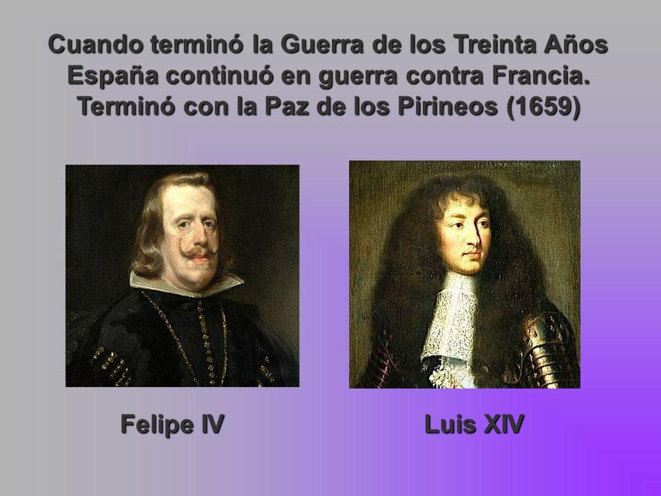 Cuando terminó la Guerra de los Treinta Años España continuó en guerra contra Francia. Terminó con la Paz de los Pirineos (1659) Felipe IV Luis XIV