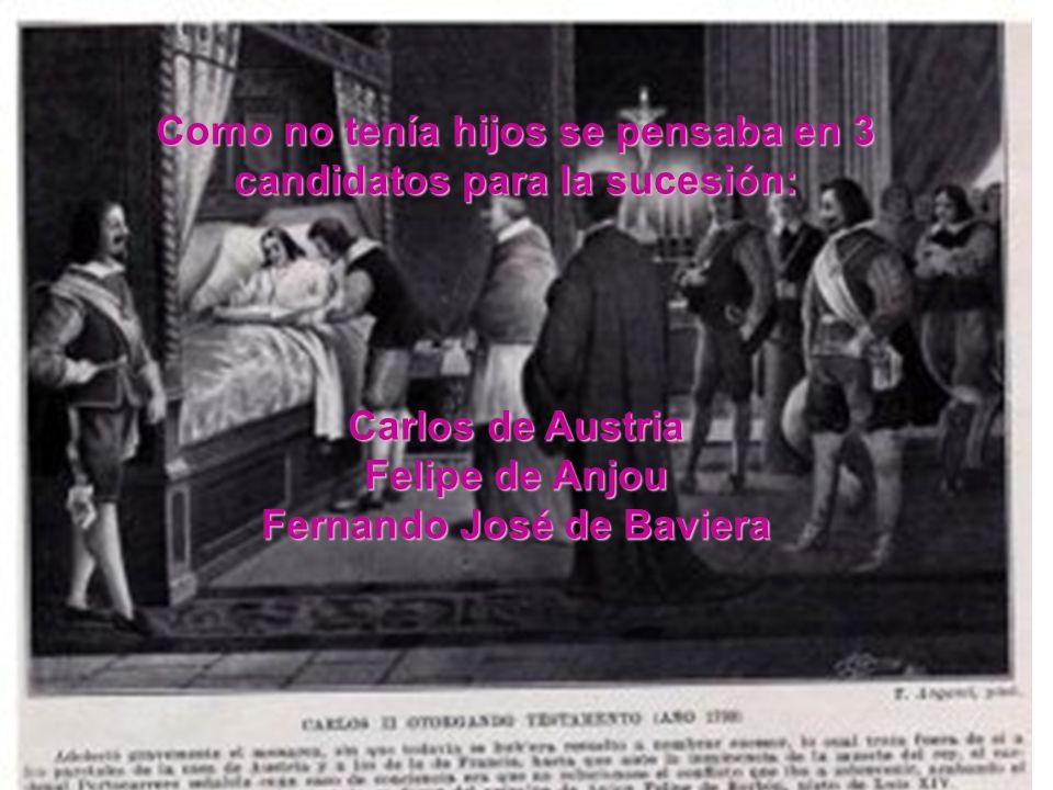 Como no tenía hijos se pensaba en 3 candidatos para la sucesión: Carlos de Austria Felipe de Anjou Fernando José de Baviera